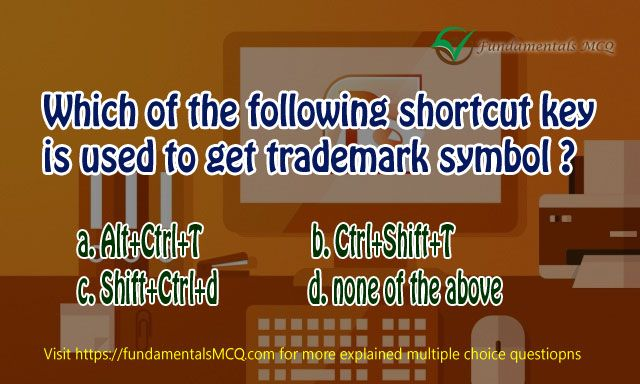Which of the following shortcut key is used for trademark symbol ? a. Alt+Ctrl+T b. Ctrl+Shift+T c. Shift+Ctrl+d d. none of the above
