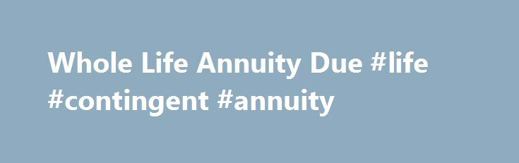 Whole Life Annuity Due #life #contingent #annuity http://fiji.remmont.com/whole-life-annuity-due-life-contingent-annuity/  # Whole Life Annuity Due DEFINITION of 'Whole Life Annuity Due' A financial product sold by insurance companies that requires annuity payments at the beginning of each monthly, quarterly or annual period, as opposed to at the end of the period. A whole life annuity due is a type of annuity that will provide the annuitant with payments during the distribution period for…