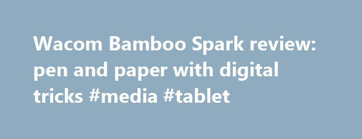 Wacom Bamboo Spark review: pen and paper with digital tricks #media #tablet http://tablet.remmont.com/wacom-bamboo-spark-review-pen-and-paper-with-digital-tricks-media-tablet/  Wacom Bamboo Spark review: pen and paper with digital tricks The Wacom Bamboo Spark is the stylus-maker's first attempt to make a hybrid paper notepad that records your scribbles and doodles in a digital form. Why is a stylus and graphics tablet manufacturer making a pen system? Because paper feels and behaves…