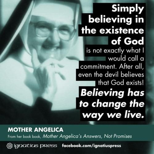"""Simply believing in the existence of God is not exactly what I would call a commitment. After all, even the devil belives that God exists! Believing has to change the way we live."" -Mother Angelica"
