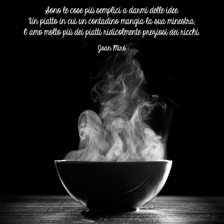 """""""Sono le cose più semplici a darmi delle idee. Un piatto in cui un contadino mangia la sua minestra, l'amo molto più dei piatti ridicolmente preziosi dei ricchi"""" (J. Mirò)   #quotes #aforismi #aforismicibo #citazioni #frasi"""