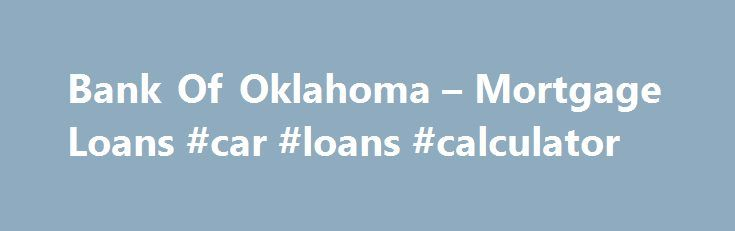 Bank Of Oklahoma – Mortgage Loans #car #loans #calculator http://loans.remmont.com/bank-of-oklahoma-mortgage-loans-car-loans-calculator/  #bank loan rates # MORTGAGES Already have a mortgage with us? Competitive low rates Local operations to ensure timely closings Personal and attentive service from our local expert Mortgage Bankers Quick and easy mortgage approval Free pre-qualifications, so you can shop for your home knowing what you can afford Variety of loan options to choose […]The post…
