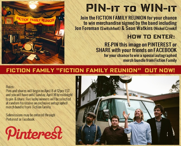 Fiction Family, Jon Foreman (Switchfoot) and Sean Watkins (Nickel Creek) is proud to announce their Pin-It to Win-It contest!    Re-pin this banner for your chance to win a special autographed merch bundle from Fiction Family  Or   Like us on Facebook and share this photo with your Facebook friends.    Five lucky winners will be selected at random to receive an exclusive autographed merch bundle from Fiction Family. Submissions may be entered through Pinterest or Facebook.