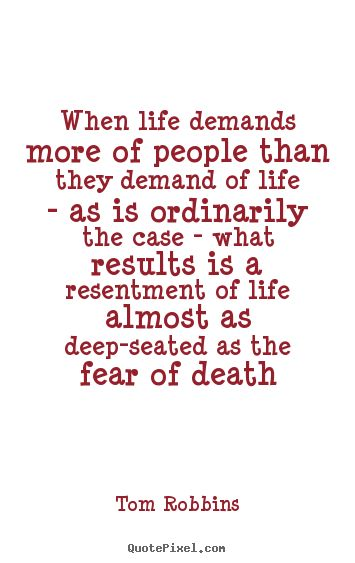 When life demands more of people than they demand of life--as is ordinarily the case--what results is a resentment of life that is almost as deep-seated as the fear of death. ~ Tom Robbins - Even Cowgirls Get The Blues