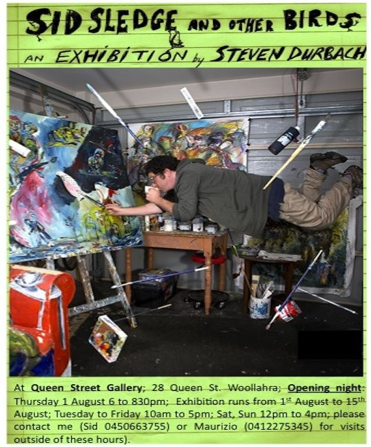 If you love art and if you want to see an artist who is totally authentic come and see Sid Sledge's Exhibition which will be held at Queen Street Gallery | 28 Queen St Woollhara | Opening Night Thursday 1 August at 6pm to 8pm. I will be there for sure. Follow Sid Sledge on facebook it is really entertaining https://www.facebook.com/sid.sledge?fref=ts