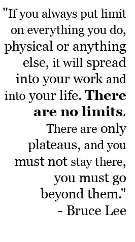 There are no limits. ~Bruce Lee
