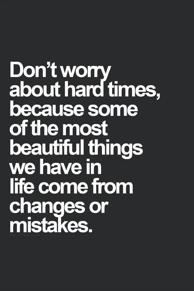 Words to Remember! So true in my Life! Don't worry about hard times, because some of the most beautiful things we have in life come from changes or mistakes! #Quotes #Words #Sayings #Life #Inspiration