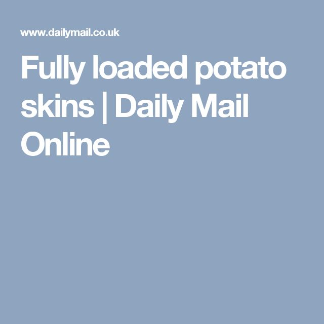 Fully loaded potato skins | Daily Mail Online