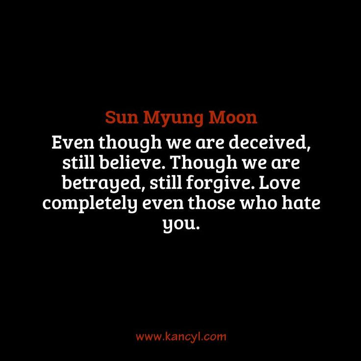 """""""Even though we are deceived, still believe. Though we are betrayed, still forgive. Love completely even those who hate you."""", Sun Myung Moon"""