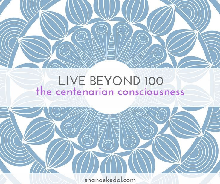 "To live beyond 100 with a ""Centenarian consciousness"" you need a mind-body process that involves feeling good and adopting healthy rituals."