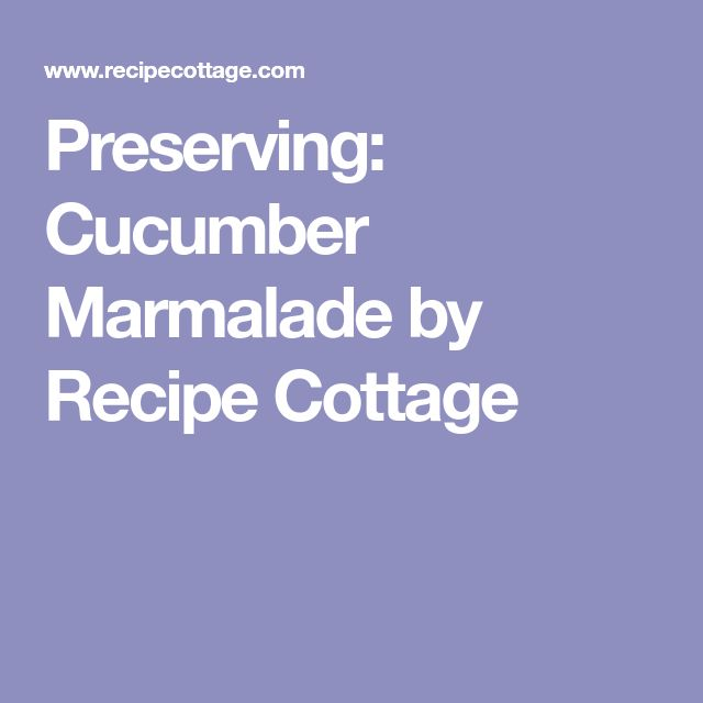Preserving: Cucumber Marmalade by Recipe Cottage