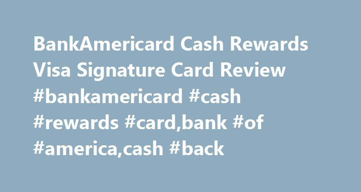 BankAmericard Cash Rewards Visa Signature Card Review #bankamericard #cash #rewards #card,bank #of #america,cash #back http://singapore.remmont.com/bankamericard-cash-rewards-visa-signature-card-review-bankamericard-cash-rewards-cardbank-of-americacash-back/  # BankAmericard Cash Rewards™ Credit Card Review by CreditCardForum Staff They say cash is king and, for that reason, cash back continues to be a top choice when it comes to the most preferred type of rewards credit cards. If you re in…