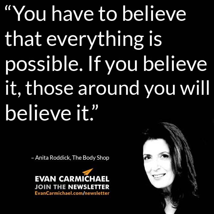 """""""You have to believe that everything is possible. If you believe it, those around you will believe it."""" – Anita Roddick #Believe - http://www.evancarmichael.com/blog/2015/01/02/believe-everything-possible-believe-around-will-believe-anita-roddick-believe/"""