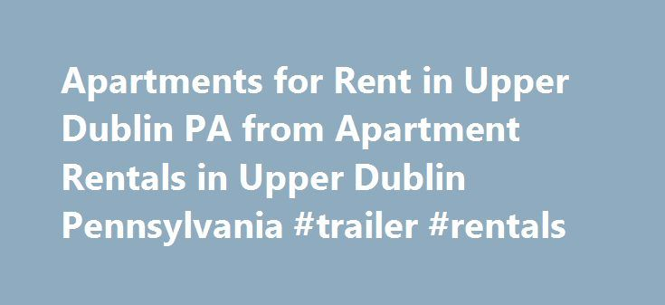 Apartments for Rent in Upper Dublin PA from Apartment Rentals in Upper Dublin Pennsylvania #trailer #rentals http://renta.remmont.com/apartments-for-rent-in-upper-dublin-pa-from-apartment-rentals-in-upper-dublin-pennsylvania-trailer-rentals/  #rent in dublin # More Options 313 W George St Recently completely renovated in 2012, this 3bd/2.5ba gem offers a great opportunity to reside in on. Heritage Summer Hill The Riverloft Apartment Homes Huntingdon Woods 4301 Baltimore Ave Highlands at…