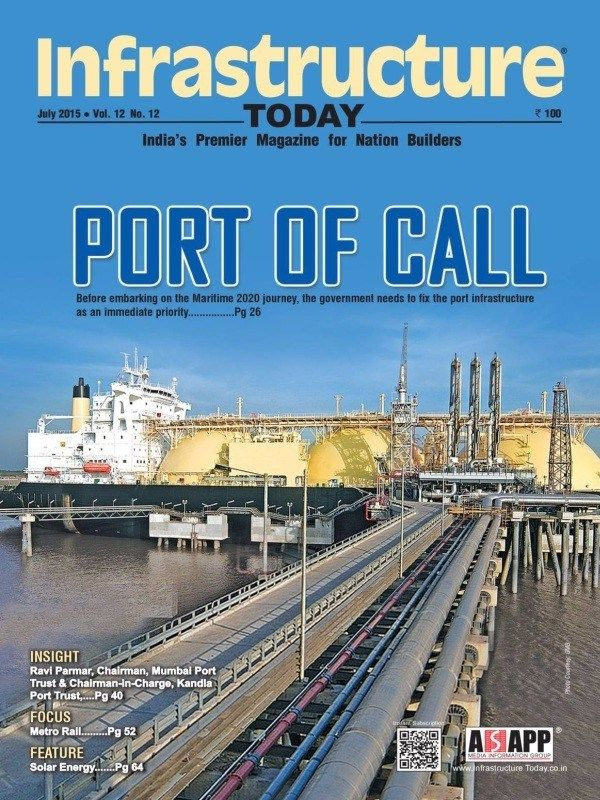 INFRASTRUCTURE TODAY July 2015 Issue- PORT OF CALL  Ravi Parmar, Chairman, Mumbai Port Trust & Chairman-In-Charge, Kandla Port Trust   Metro Rail   Solar Energy.  #InfrastructureToday #MetroRail #SolarEnergy