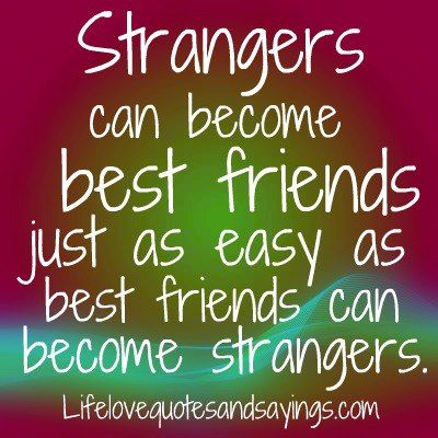 finding a new friend quotes sayings | Strangers can become best friends just as easy as best friends can ...