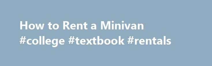 How to Rent a Minivan #college #textbook #rentals http://rental.remmont.com/how-to-rent-a-minivan-college-textbook-rentals/  #minivan rental # How to Rent a Minivan Begin looking into minivan rentals as soon as you know the dates of your travel. People often wait to the last minute to rent cars but the earlier you look, the better deal you'll get. Plus, minivans can be harder to come by than sedans so if...
