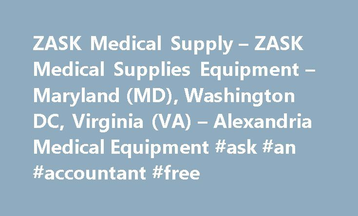 ZASK Medical Supply – ZASK Medical Supplies Equipment – Maryland (MD), Washington DC, Virginia (VA) – Alexandria Medical Equipment #ask #an #accountant #free http://questions.remmont.com/zask-medical-supply-zask-medical-supplies-equipment-maryland-md-washington-dc-virginia-va-alexandria-medical-equipment-ask-an-accountant-free/  #ask medical # ZASK International Medical Supply ZASK MEDICAL is a one stop Medical Equipment and Medical Supply Center in Virginia, Maryland and the Greater…