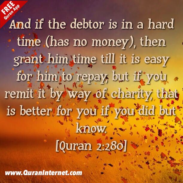 """* In the name of #Allah, the Most Gracious, the Most Merciful  """"And if the debtor is in a hard time (has no money), then grant him time till it is easy for him to repay, but if you remit it by way of charity, that is better for you if you did but know."""" [#Quran 2:280]  - Get the Al Quran App for Web, iOS, Android & Windows Phone at: http://www.QuranInternet.com  - Love our Post? Plz Like it and remember to FOLLOW US. We post Quran verses, #Hadith and Motivational #Islam Quotes - May Allah…"""