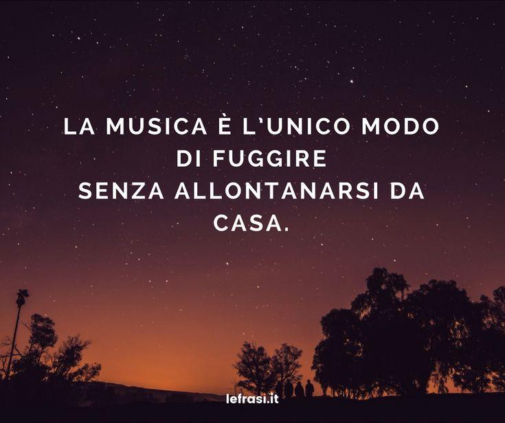 La musica è l'unico modo di fuggire senza allontanarsi da casa.  http://www.lefrasi.it/frase/la-musica-lunico-modo-fuggire-senza-allontanarsi/