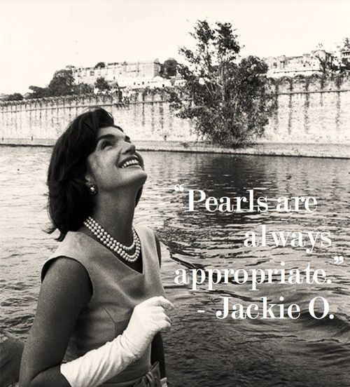 Every girl should own a pair of pearl studs and some kind of pearl necklace, even if it's just good quality costume jewelry, after all, if fake is good enough for Jackie, the it's good enough for anyone.