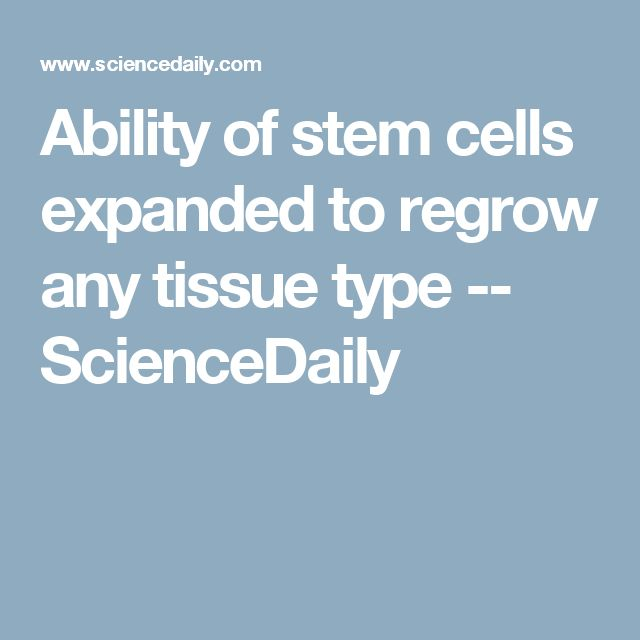 Ability of stem cells expanded to regrow any tissue type -- ScienceDaily