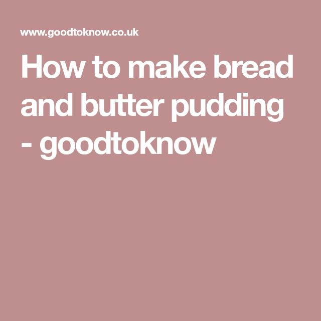 How to make bread and butter pudding - goodtoknow
