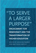 """""""To Serve A Larger Purpose:"""" Engagement for Democracy and the Transformation of Higher Education (2011), edited by John Saltmarsh and Matthew Hartley"""