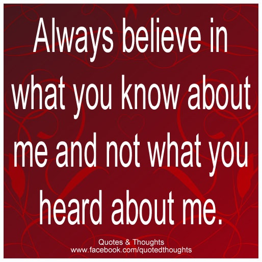 Always believe in what you know about me and not what you heard about me.
