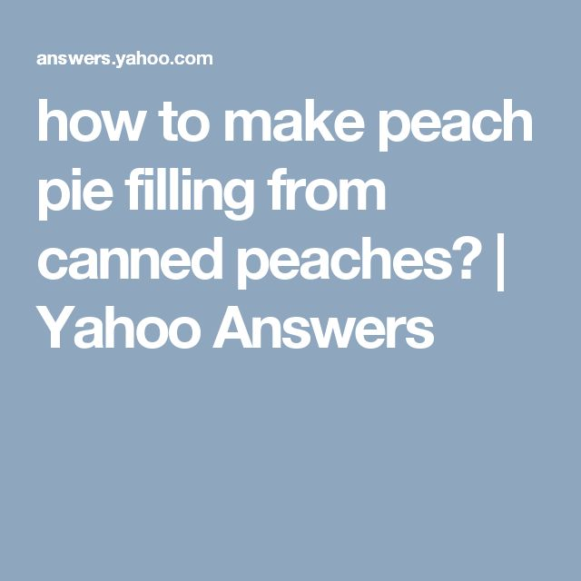 how to make peach pie filling from canned peaches? | Yahoo Answers