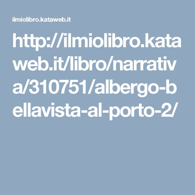 http://ilmiolibro.kataweb.it/libro/narrativa/310751/albergo-bellavista-al-porto-2/