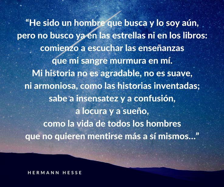 """Hermann Hesse. """"He sido un hombre que busca y lo soy aún, pero no busco ya en las estrellas ni en los libros: comienzo a escuchar las enseñanzas que mi sangre murmura en mí. Mi historia no es agradable, no es suave,ni armoniosa, como las historias inventadas; sabe a insensatez y a confusión,  a locura y a sueño, como la vida de todos los hombres  que no quieren mentirse más a sí mismos…"""""""