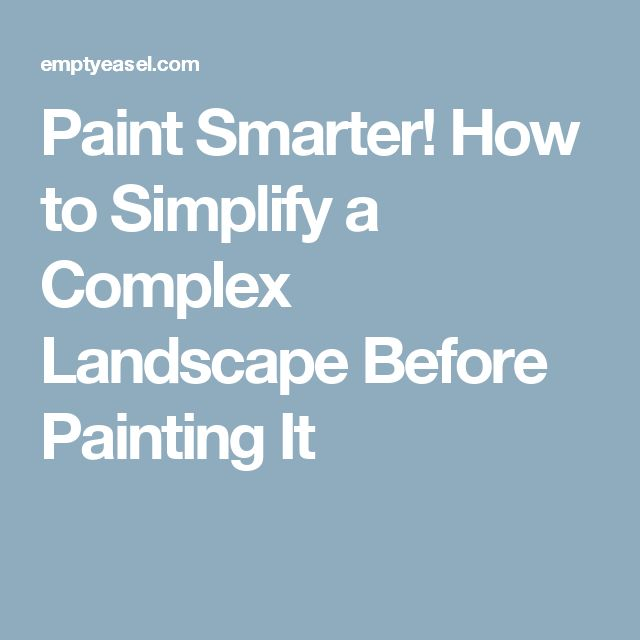 Paint Smarter! How to Simplify a Complex Landscape Before Painting It