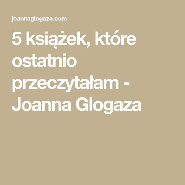 5 książek, które ostatnio przeczytałam - Joanna Glogaza