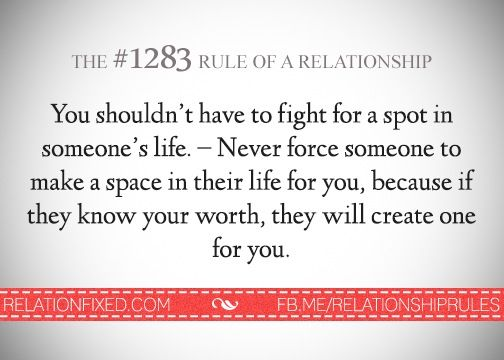 """""""You shouldn't have to fight for a spot in someone's life. Never force someone to make a space in their life for you, because if they know your worth, they will create one for you."""""""