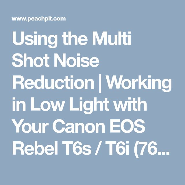 Using the Multi Shot Noise Reduction | Working in Low Light with Your Canon EOS Rebel T6s / T6i (760D / 750D) | Peachpit