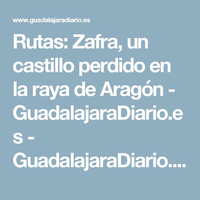 Rutas: Zafra, un castillo perdido en la raya de Aragón - GuadalajaraDiario.es - GuadalajaraDiario.es