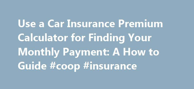 Use a Car Insurance Premium Calculator for Finding Your Monthly Payment: A How to Guide #coop #insurance http://insurance.remmont.com/use-a-car-insurance-premium-calculator-for-finding-your-monthly-payment-a-how-to-guide-coop-insurance/  #monthly car insurance # Use a Car Insurance Premium Calculator for Finding Your Monthly Payment: A How to Guide A car insurance premium calculator is a handy online tool for finding insurance deals. If you're looking for the best deals, then the car…