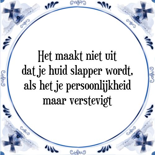 Het maakt niet uit dat je huid slapper wordt, als het je persoonlijkheid maar verstevigt - Bekijk of bestel deze Tegel nu op Tegelspreuken.nl