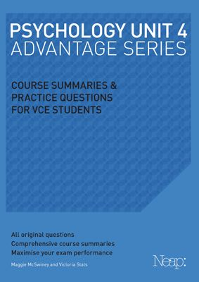 2013 EDITION FOR THE UPDATED COURSE The Psychology Unit 4 Advantage Series guide has been developed by a team of experienced VCE teachers to give students detailed course summaries and original practice exam questions.  Each Neap Advantage Series guide contains: Detailed course summaries for Area of study 1 Learning and Area of study 2 Mental health.
