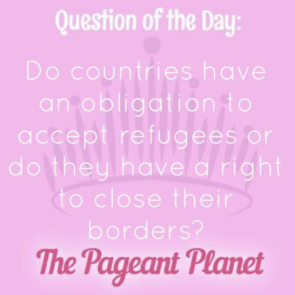 Today's Pageant Question of the Day is: Do countries have an obligation to accept refugees or do they have a right to close their borders?  Why this question was asked: This was asked as an onstage question at this year's Miss Universe pageant.  Click to see how some of our Instagram followers answered the question: