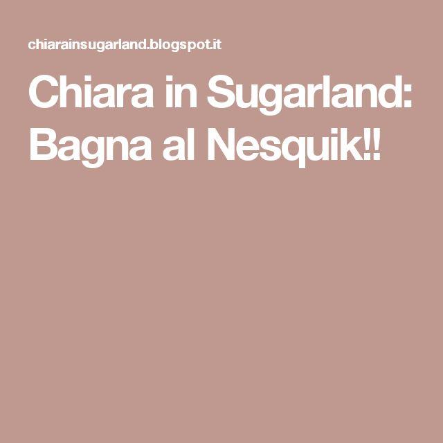 Chiara in Sugarland: Bagna al Nesquik!!