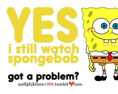 I will always watch spongebob and people will just to have to learn to deal with it