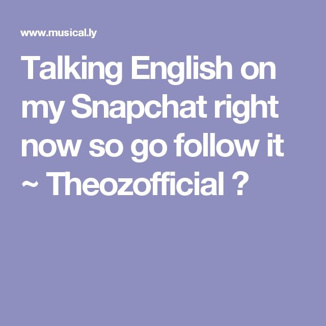 Talking English on my Snapchat right now so go follow it ~ Theozofficial