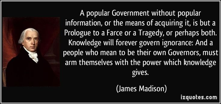 A popular Government without popular information, or the means of acquiring it, is but a Prologue to a Farce or a Tragedy, or perhaps both. Knowledge will forever govern ignorance: And a people who mean to be their own Governors, must arm themselves with the power which knowledge gives. - James Madison