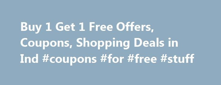 Buy 1 Get 1 Free Offers, Coupons, Shopping Deals in Ind #coupons #for #free #stuff http://coupons.remmont.com/buy-1-get-1-free-offers-coupons-shopping-deals-in-ind-coupons-for-free-stuff/  #buy 1 get 1 free coupons # Buy 1 Get 1 Free Offers Coupons October 2016 Buy 1 Get 1 Free Offers, Coupons, Shopping Deals in India What does BOGO mean? Online shopping platform does showcase many offers and sale time by time to attract more users and their goal is to get the large platform. Achieving the…