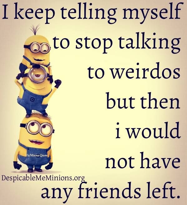 Me on real life: I keep telling used to stop talking to weirdos... but then I would have to stop talking to myself