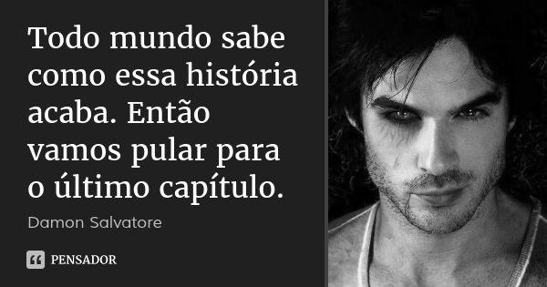 Todo mundo sabe como essa história acaba. Então vamos pular para o último capítulo. — Damon Salvatore