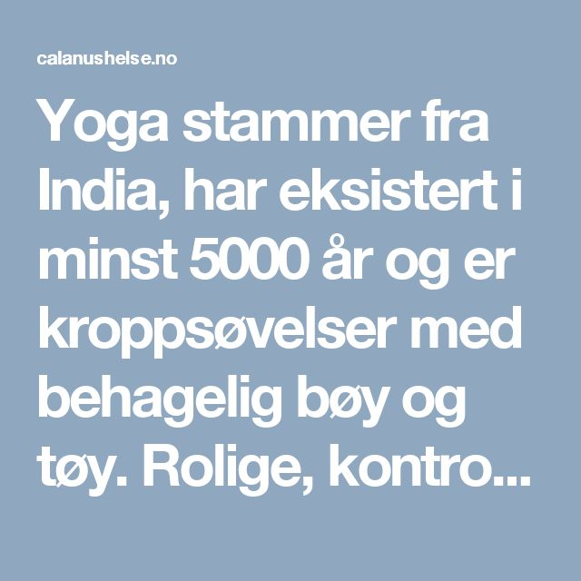 Yoga stammer fra India, har eksistert i minst 5000 år og er kroppsøvelser med behagelig bøy og tøy. Rolige, kontrollerte bevegelser uten å anstrenge pusten. Pusten er en viktig del av en sesjon, og det kan gi god avslapning og ro i kroppen. Og det kan være perfekt for å balansere en ellers hektisk hverdag.