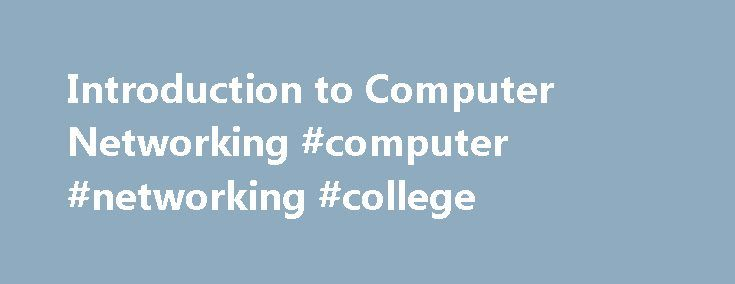 Introduction to Computer Networking #computer #networking #college http://bakersfield.remmont.com/introduction-to-computer-networking-computer-networking-college/  Introduction to Computer Networking About This Course This is a self-paced introductory course on computer networking, specifically the Internet. It focuses on explaining how the Internet works, ranging from how bits are modulated on wires and in wireless to application-level protocols like BitTorrent and HTTP. It also explains…